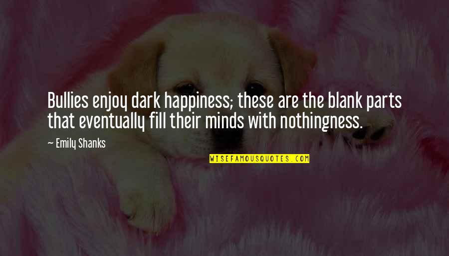 I Blank You Quotes By Emily Shanks: Bullies enjoy dark happiness; these are the blank