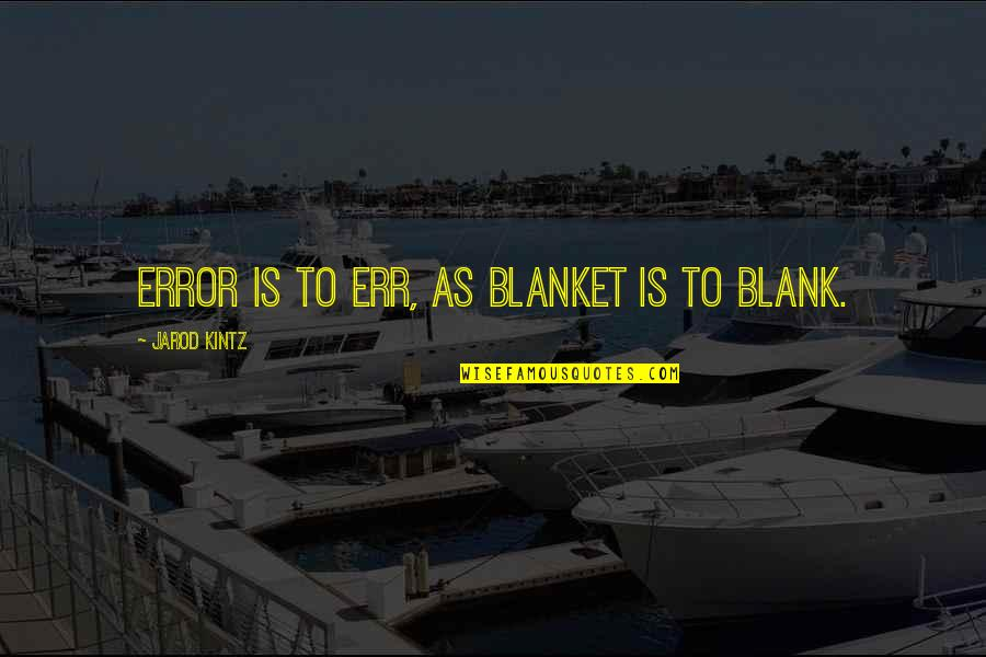 I Blank You Quotes By Jarod Kintz: Error is to err, as blanket is to