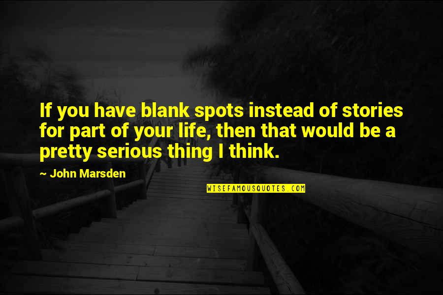 I Blank You Quotes By John Marsden: If you have blank spots instead of stories
