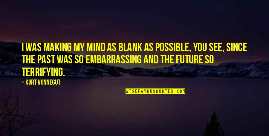 I Blank You Quotes By Kurt Vonnegut: I was making my mind as blank as