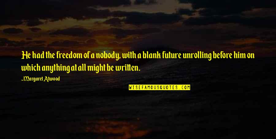I Blank You Quotes By Margaret Atwood: He had the freedom of a nobody, with
