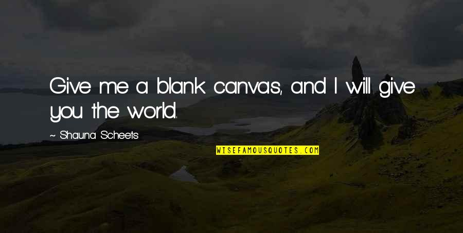 I Blank You Quotes By Shauna Scheets: Give me a blank canvas, and I will