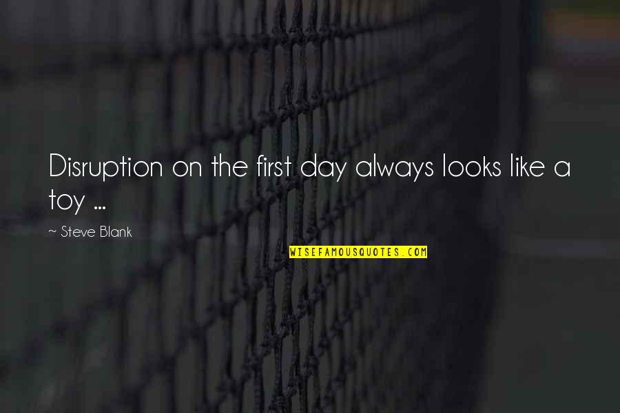 I Blank You Quotes By Steve Blank: Disruption on the first day always looks like