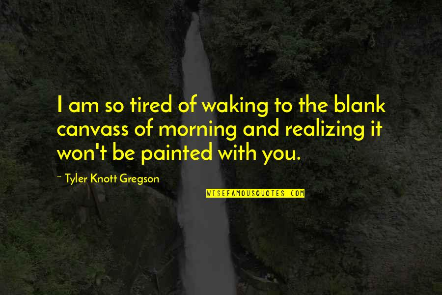 I Blank You Quotes By Tyler Knott Gregson: I am so tired of waking to the