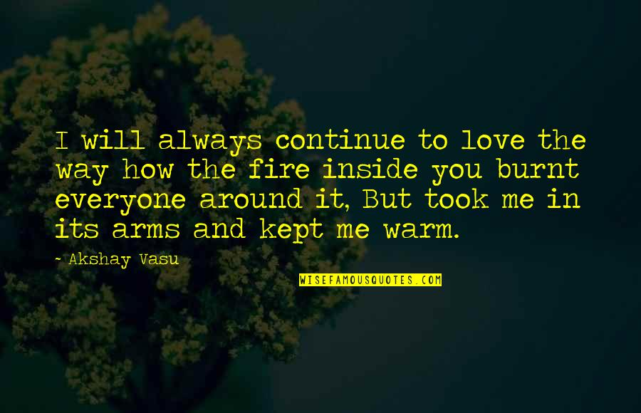 I Burn Quotes By Akshay Vasu: I will always continue to love the way