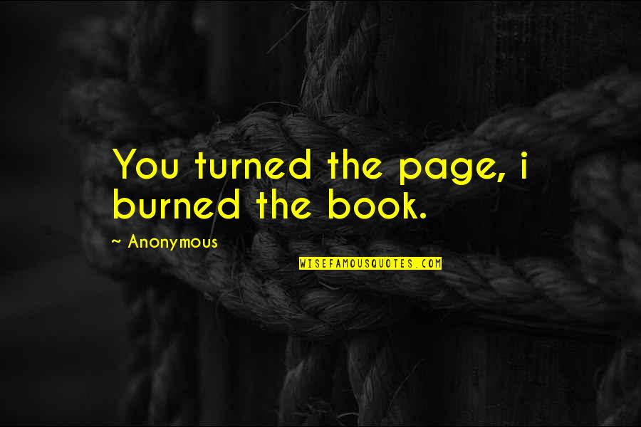 I Burn Quotes By Anonymous: You turned the page, i burned the book.