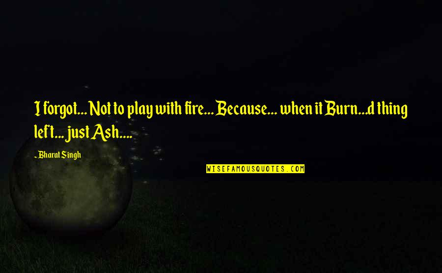 I Burn Quotes By Bharat Singh: I forgot... Not to play with fire... Because...