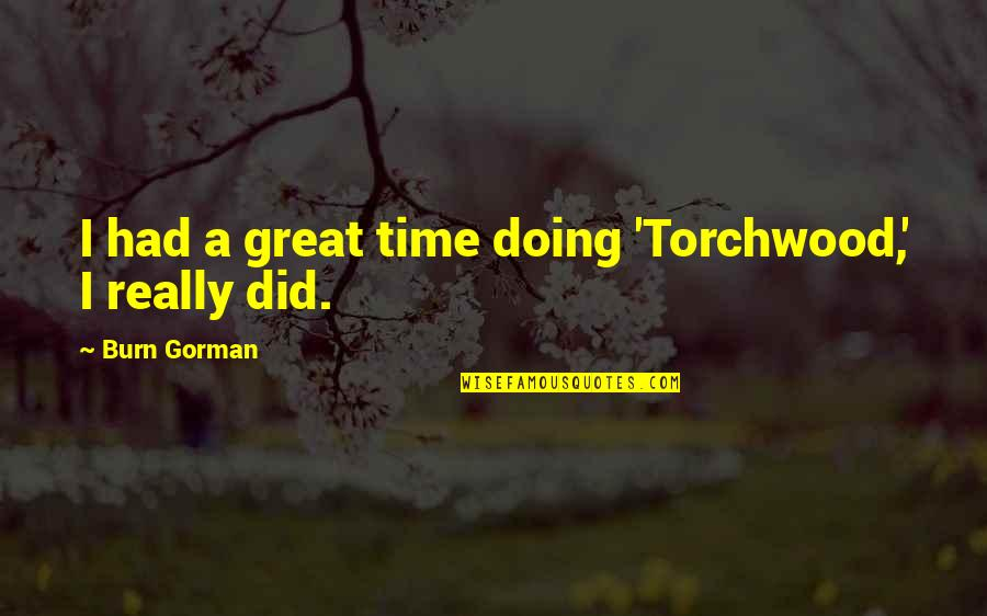 I Burn Quotes By Burn Gorman: I had a great time doing 'Torchwood,' I