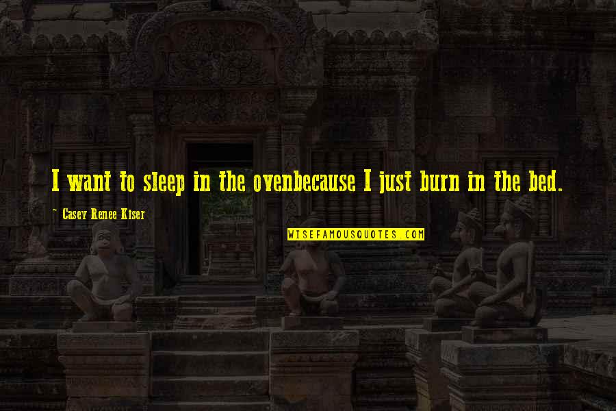 I Burn Quotes By Casey Renee Kiser: I want to sleep in the ovenbecause I