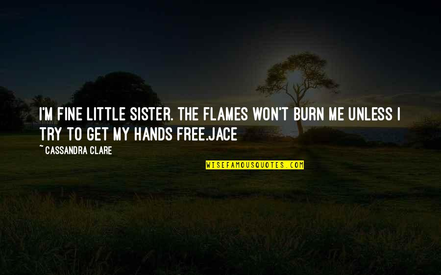 I Burn Quotes By Cassandra Clare: I'm fine little sister. The flames won't burn