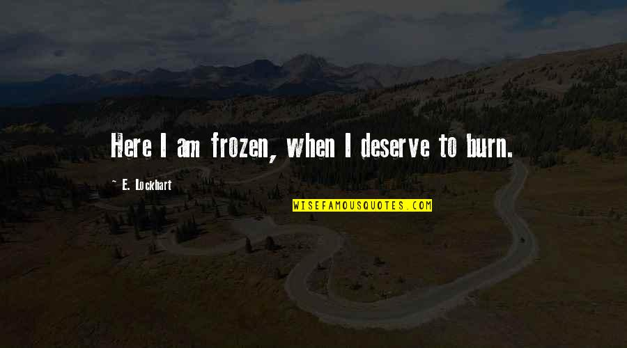 I Burn Quotes By E. Lockhart: Here I am frozen, when I deserve to