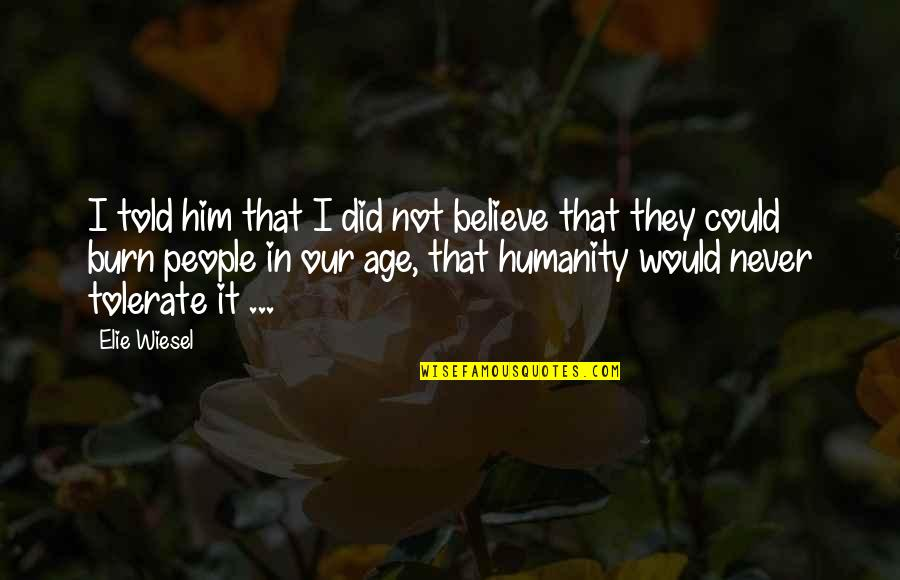 I Burn Quotes By Elie Wiesel: I told him that I did not believe