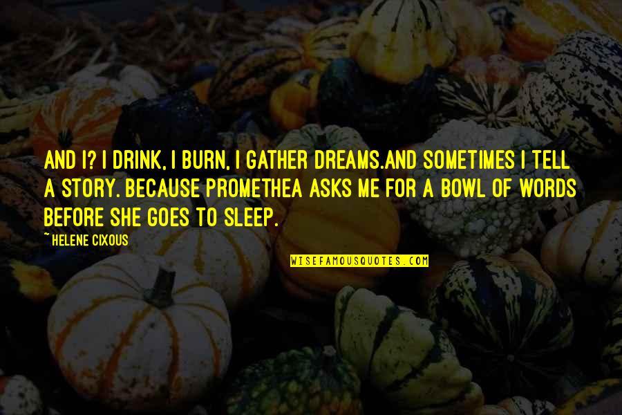 I Burn Quotes By Helene Cixous: And I? I drink, I burn, I gather
