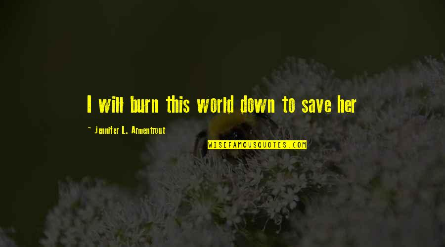 I Burn Quotes By Jennifer L. Armentrout: I will burn this world down to save