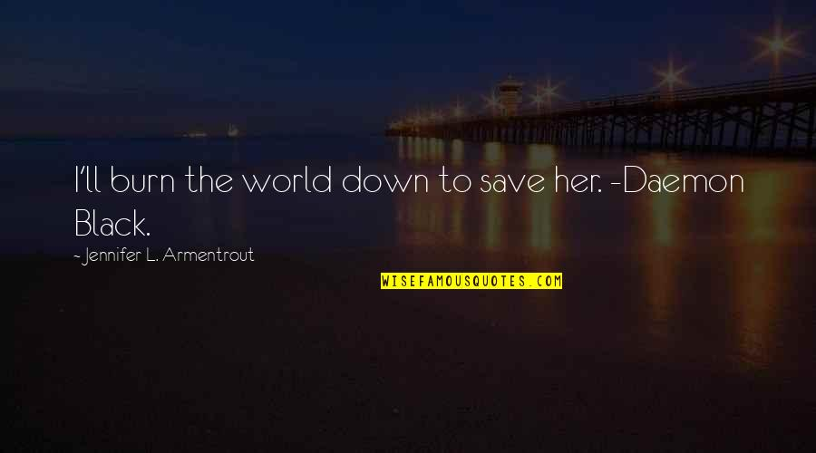 I Burn Quotes By Jennifer L. Armentrout: I'll burn the world down to save her.