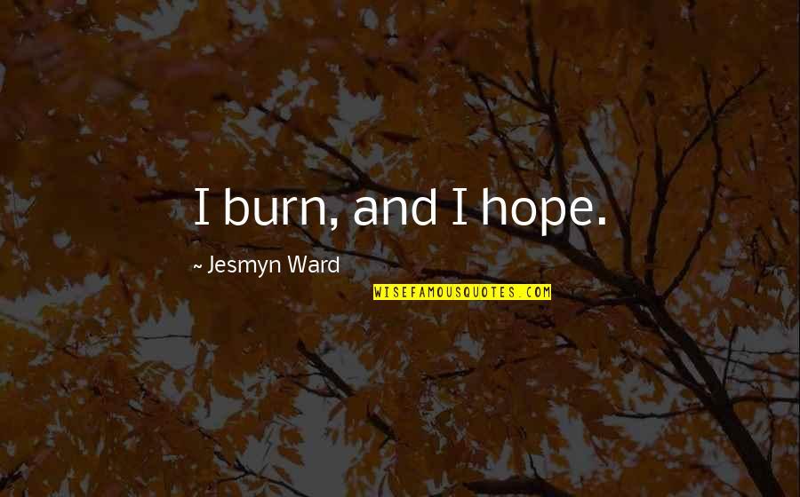 I Burn Quotes By Jesmyn Ward: I burn, and I hope.