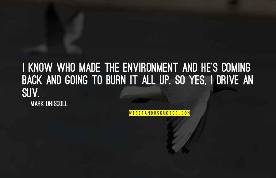 I Burn Quotes By Mark Driscoll: I know who made the environment and he's