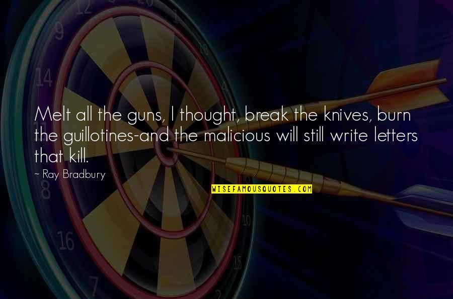 I Burn Quotes By Ray Bradbury: Melt all the guns, I thought, break the
