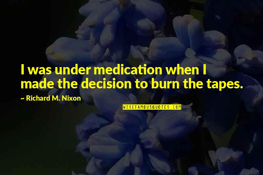 I Burn Quotes By Richard M. Nixon: I was under medication when I made the