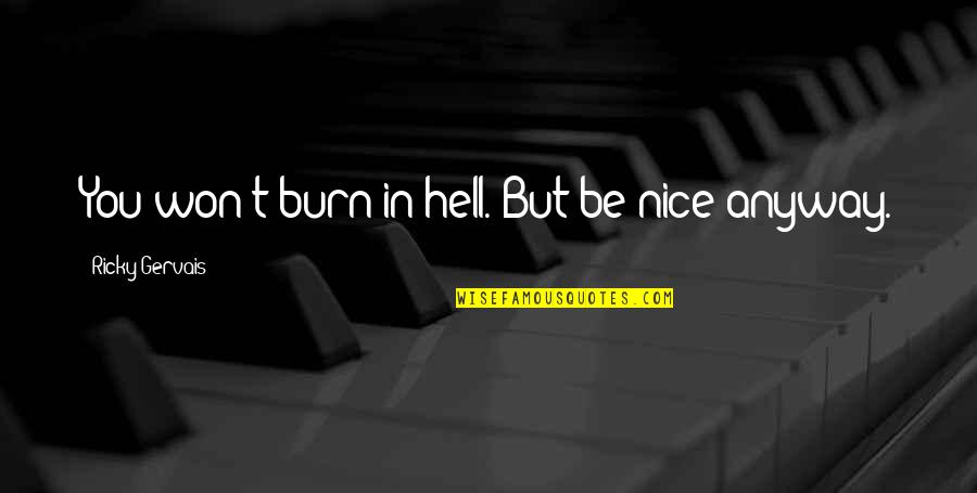 I Burn Quotes By Ricky Gervais: You won't burn in hell. But be nice