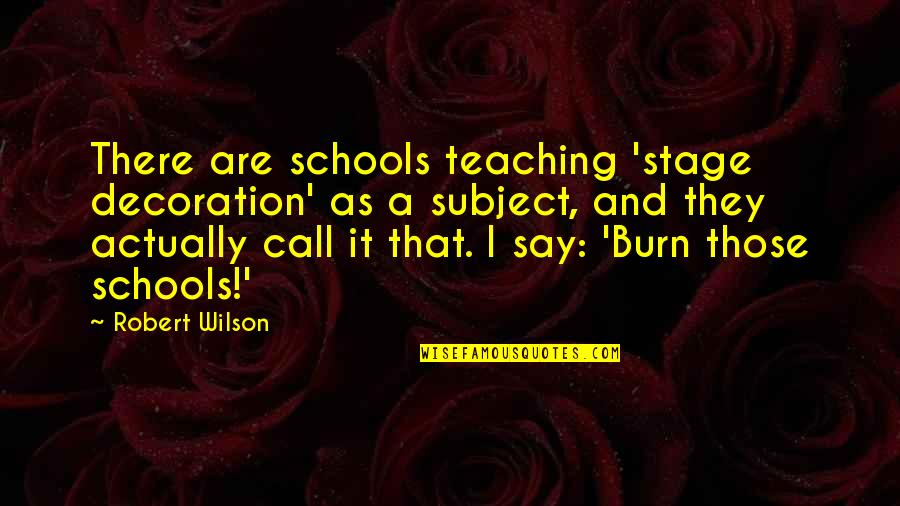 I Burn Quotes By Robert Wilson: There are schools teaching 'stage decoration' as a