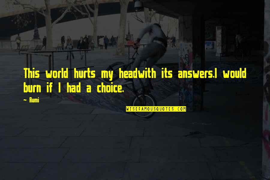 I Burn Quotes By Rumi: This world hurts my headwith its answers.I would