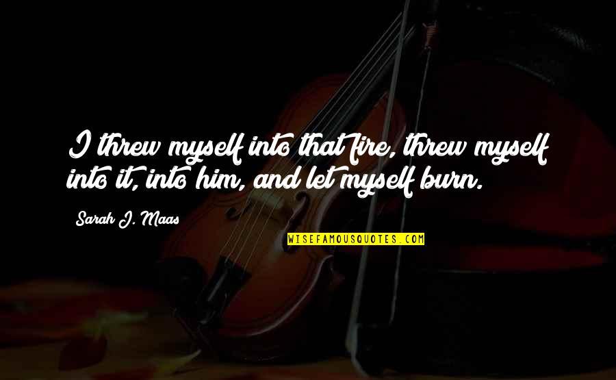 I Burn Quotes By Sarah J. Maas: I threw myself into that fire, threw myself