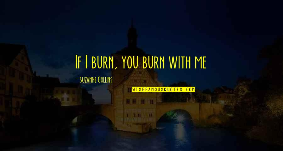 I Burn Quotes By Suzanne Collins: If I burn, you burn with me