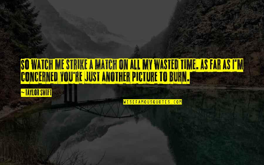 I Burn Quotes By Taylor Swift: So watch me strike a match on all