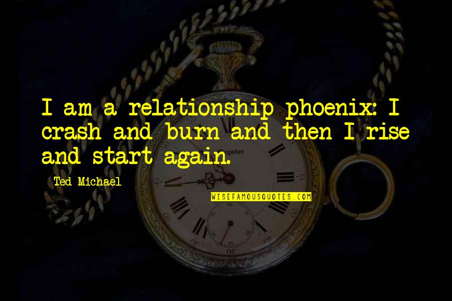 I Burn Quotes By Ted Michael: I am a relationship phoenix: I crash and