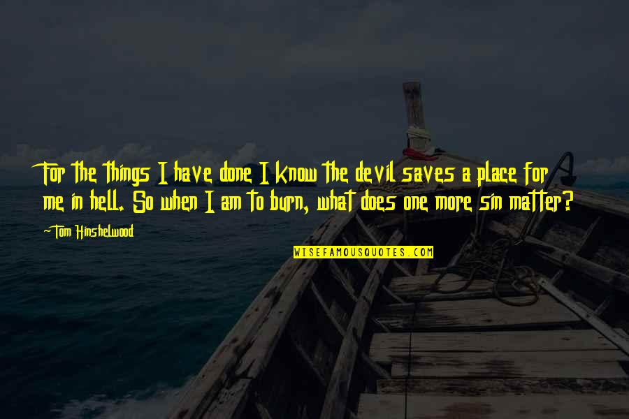 I Burn Quotes By Tom Hinshelwood: For the things I have done I know