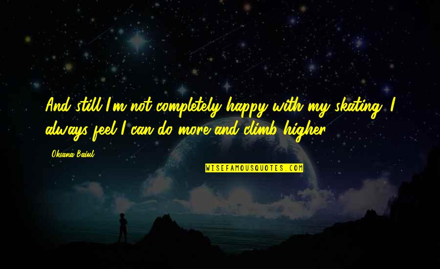 I Can Be Happy On My Own Quotes By Oksana Baiul: And still I'm not completely happy with my