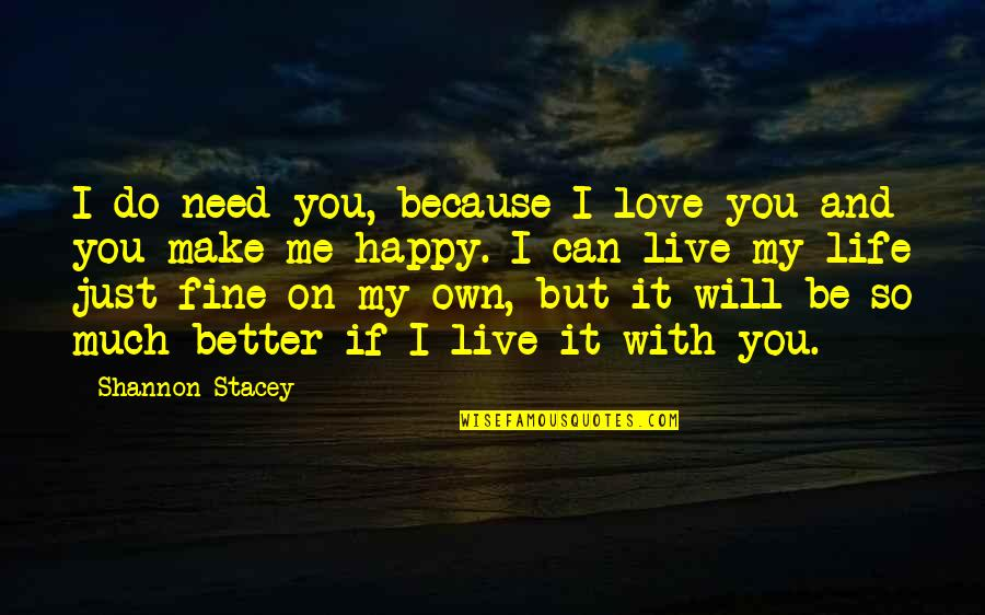 I Can Be Happy On My Own Quotes By Shannon Stacey: I do need you, because I love you