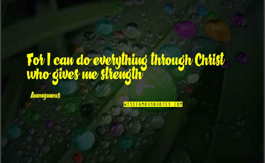 I Can Do Everything Quotes By Anonymous: For I can do everything through Christ,[*] who