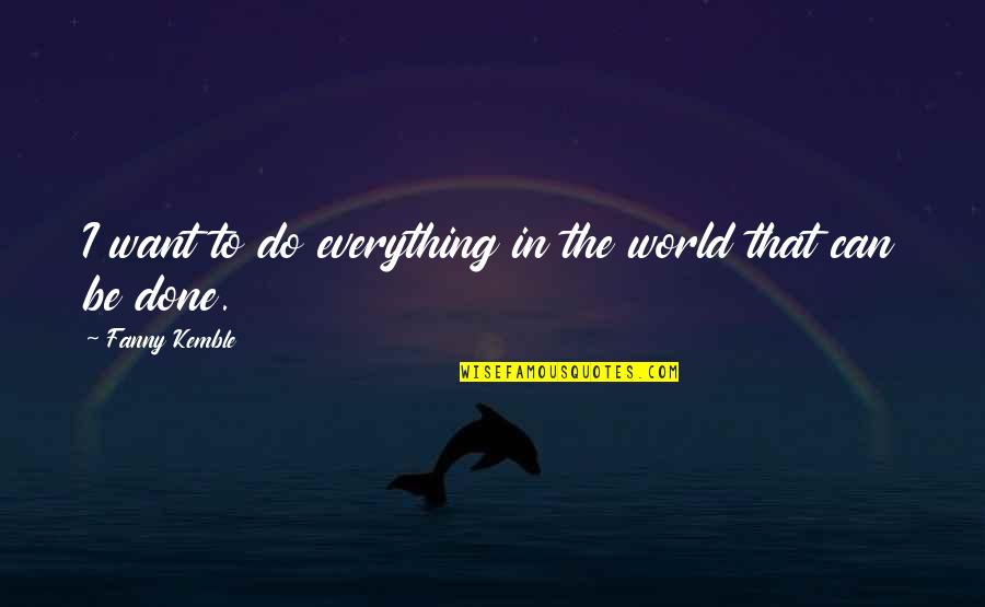 I Can Do Everything Quotes By Fanny Kemble: I want to do everything in the world
