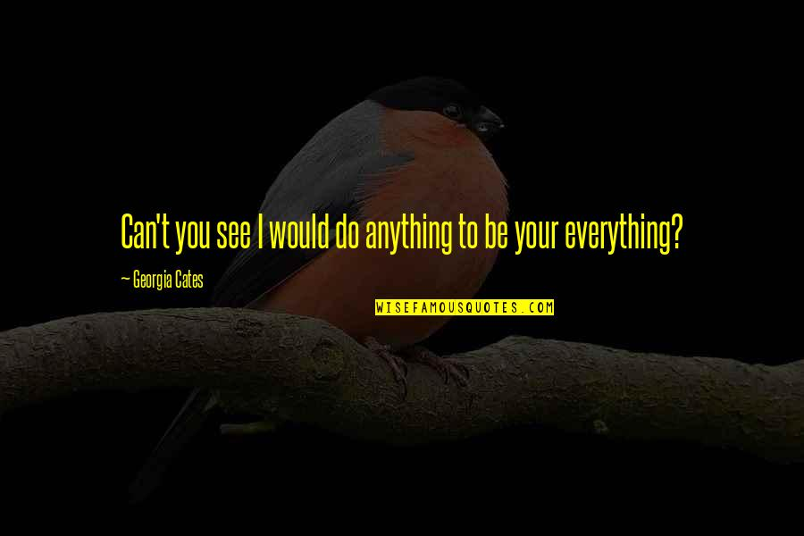 I Can Do Everything Quotes By Georgia Cates: Can't you see I would do anything to