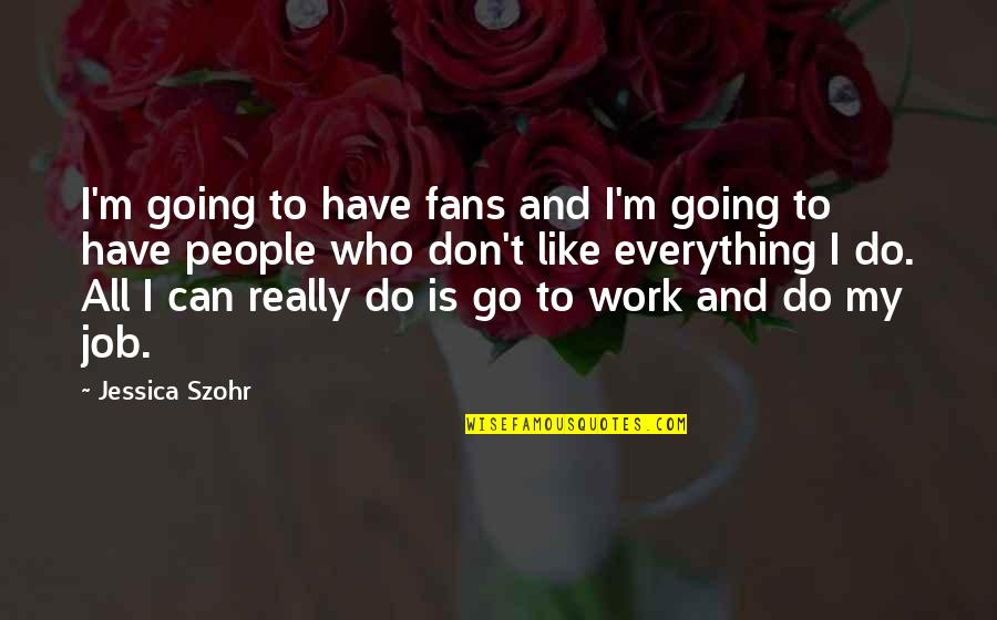 I Can Do Everything Quotes By Jessica Szohr: I'm going to have fans and I'm going
