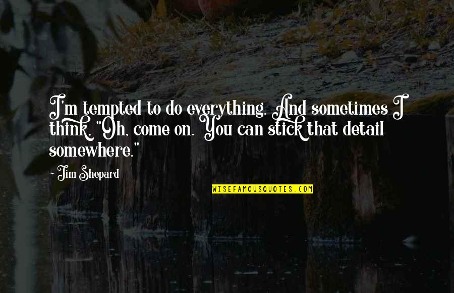 I Can Do Everything Quotes By Jim Shepard: I'm tempted to do everything. And sometimes I