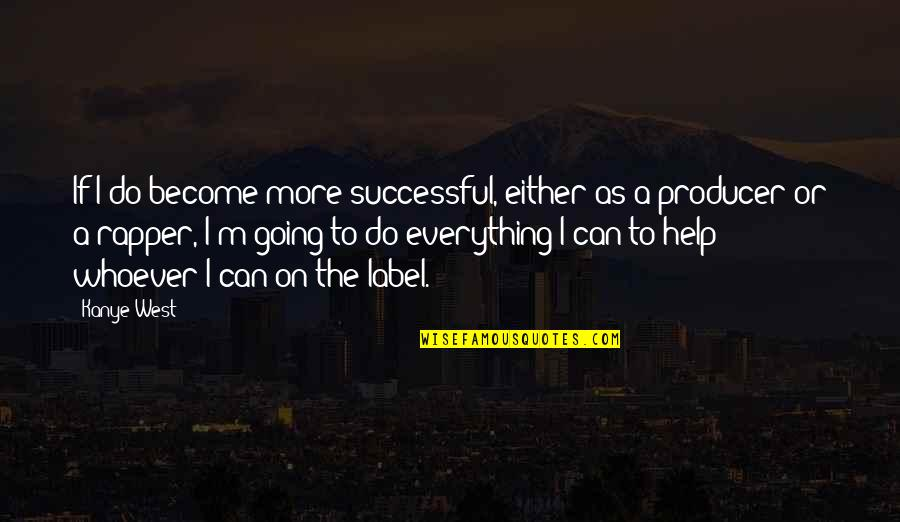 I Can Do Everything Quotes By Kanye West: If I do become more successful, either as