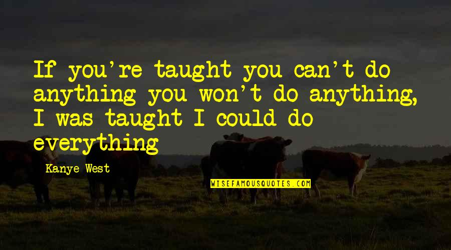 I Can Do Everything Quotes By Kanye West: If you're taught you can't do anything you