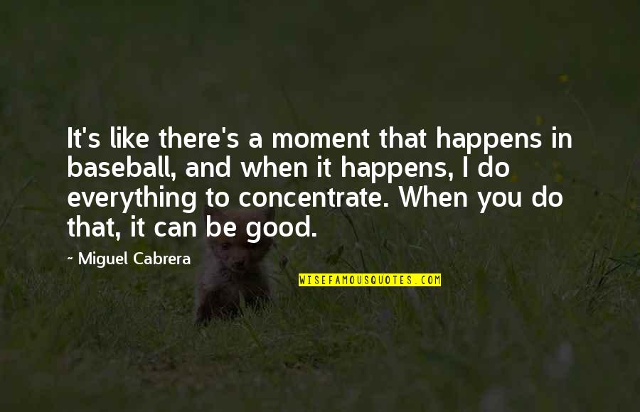 I Can Do Everything Quotes By Miguel Cabrera: It's like there's a moment that happens in