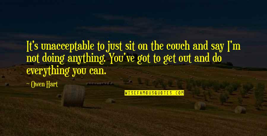 I Can Do Everything Quotes By Owen Hart: It's unacceptable to just sit on the couch