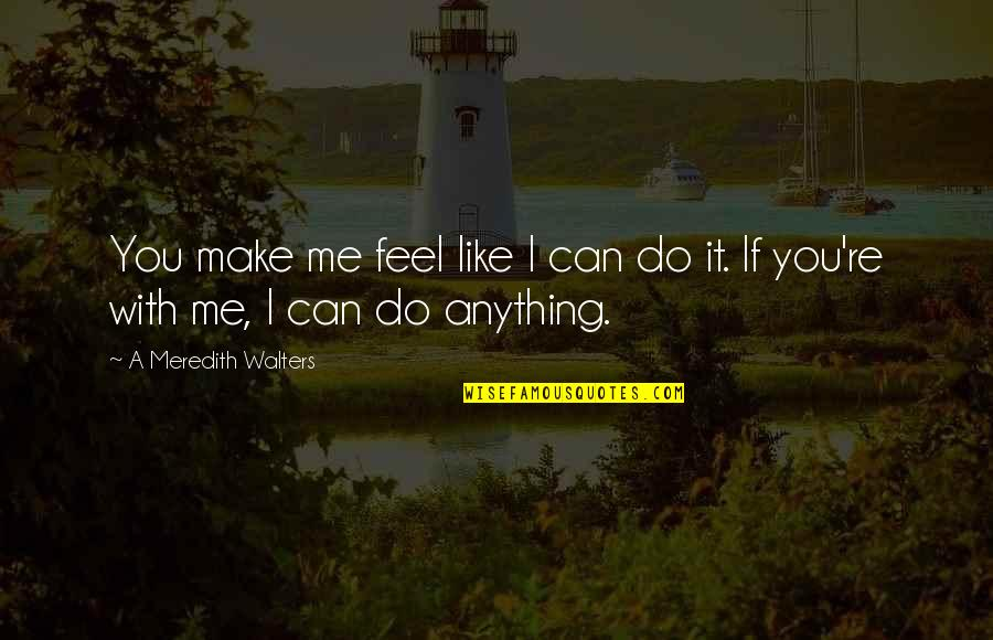 I Can Do It Quotes By A Meredith Walters: You make me feel like I can do