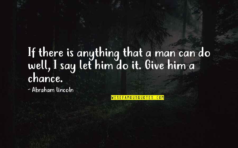 I Can Do It Quotes By Abraham Lincoln: If there is anything that a man can