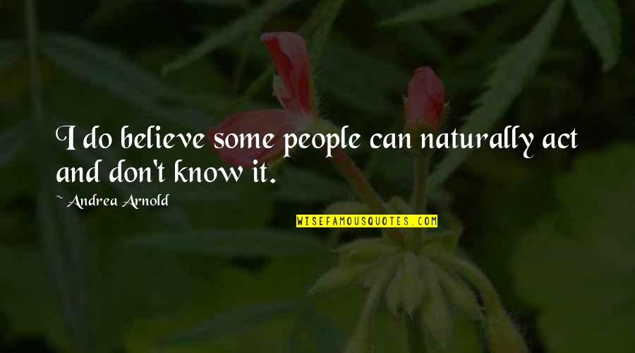 I Can Do It Quotes By Andrea Arnold: I do believe some people can naturally act