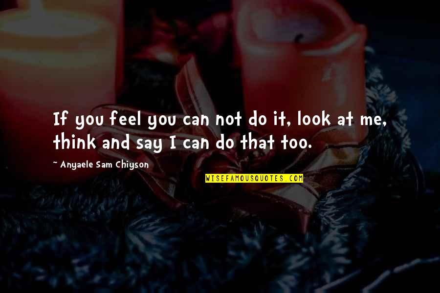 I Can Do It Quotes By Anyaele Sam Chiyson: If you feel you can not do it,