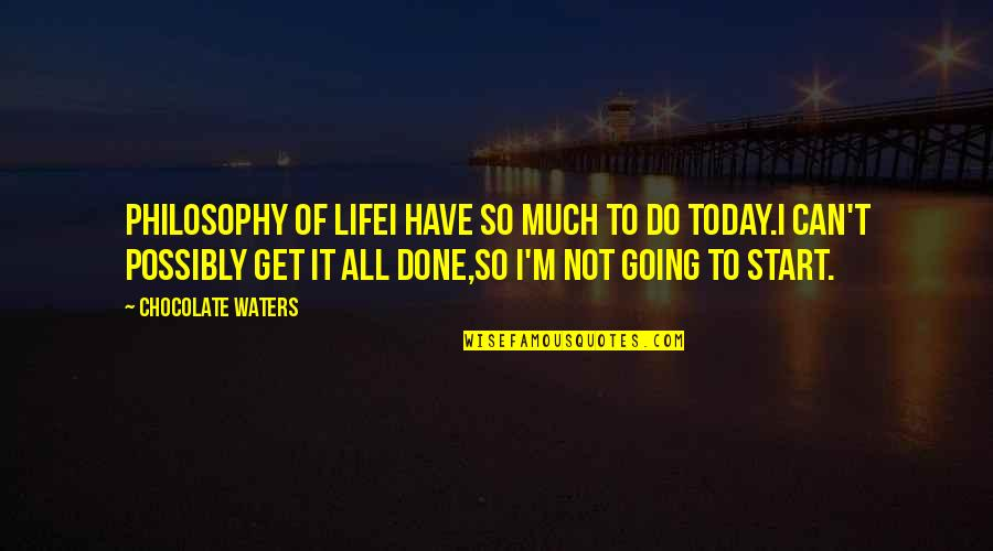 I Can Do It Quotes By Chocolate Waters: PHILOSOPHY OF LIFEI have so much to do