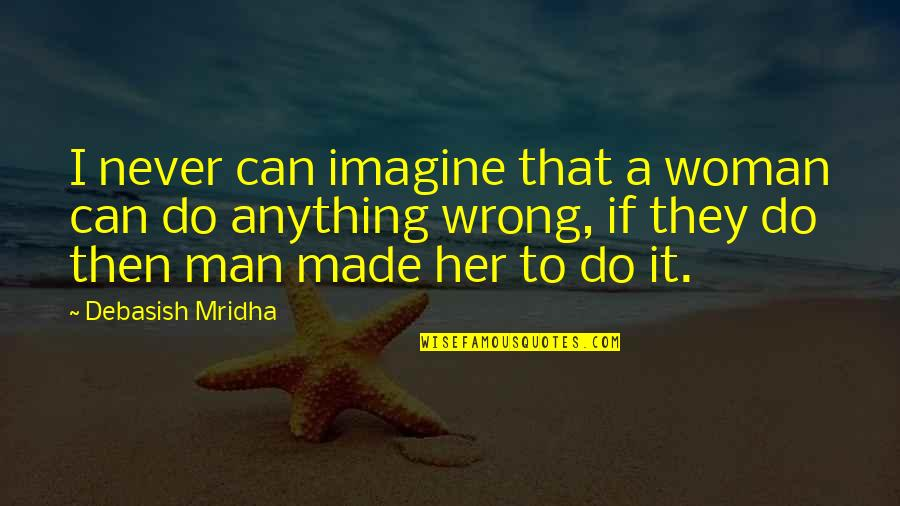 I Can Do It Quotes By Debasish Mridha: I never can imagine that a woman can