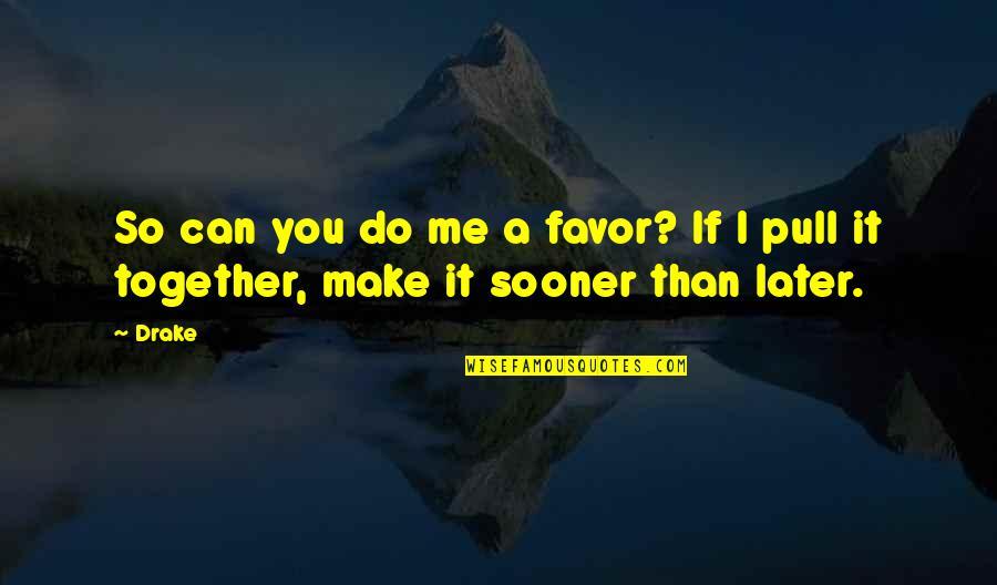 I Can Do It Quotes By Drake: So can you do me a favor? If