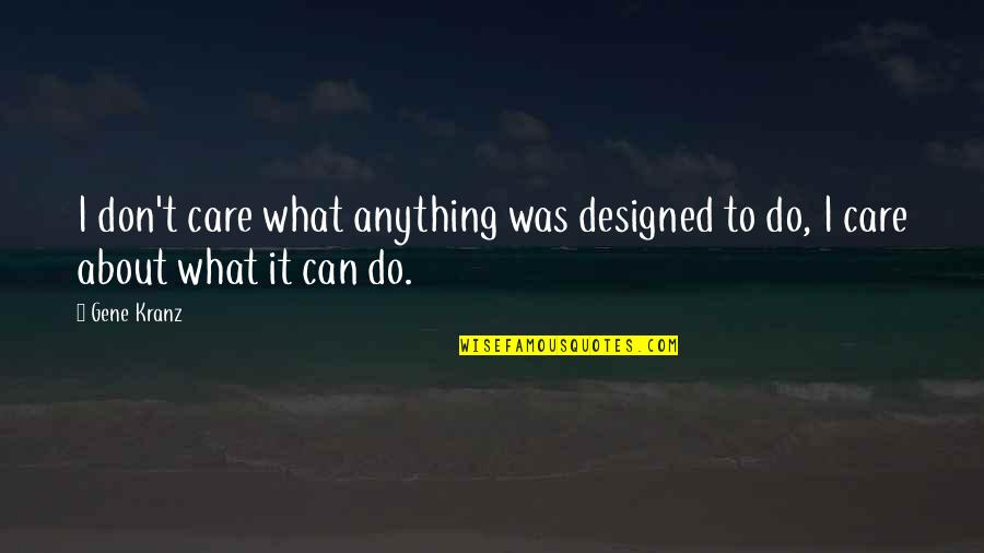 I Can Do It Quotes By Gene Kranz: I don't care what anything was designed to
